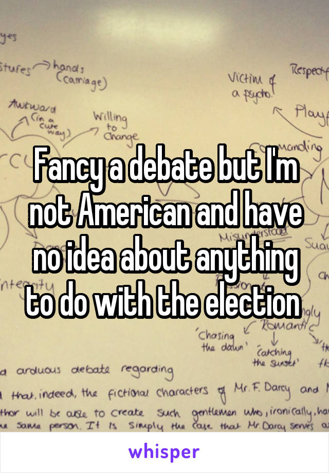 Fancy a debate but I'm not American and have no idea about anything to do with the election