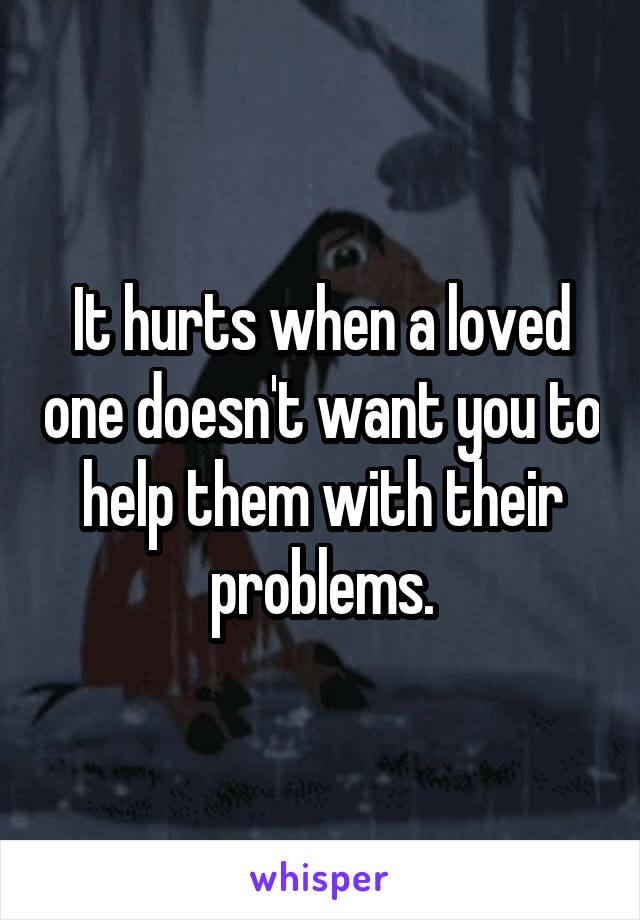 It hurts when a loved one doesn't want you to help them with their problems.