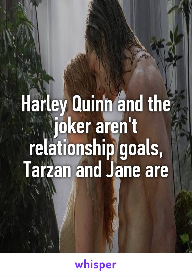 Harley Quinn and the joker aren't relationship goals, Tarzan and Jane are
