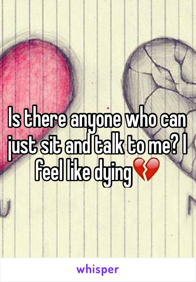 Is there anyone who can just sit and talk to me? I feel like dying💔