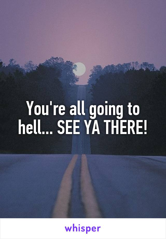 You're all going to hell... SEE YA THERE!