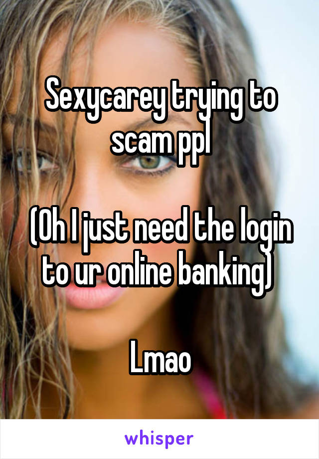 Sexycarey trying to scam ppl  (Oh I just need the login to ur online banking)   Lmao