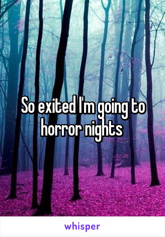 So exited I'm going to horror nights