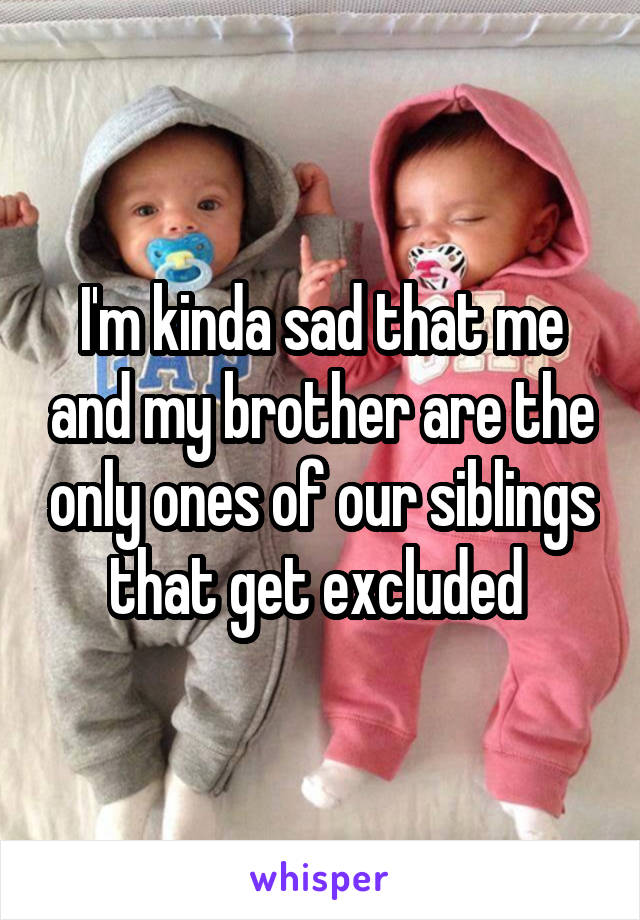 I'm kinda sad that me and my brother are the only ones of our siblings that get excluded