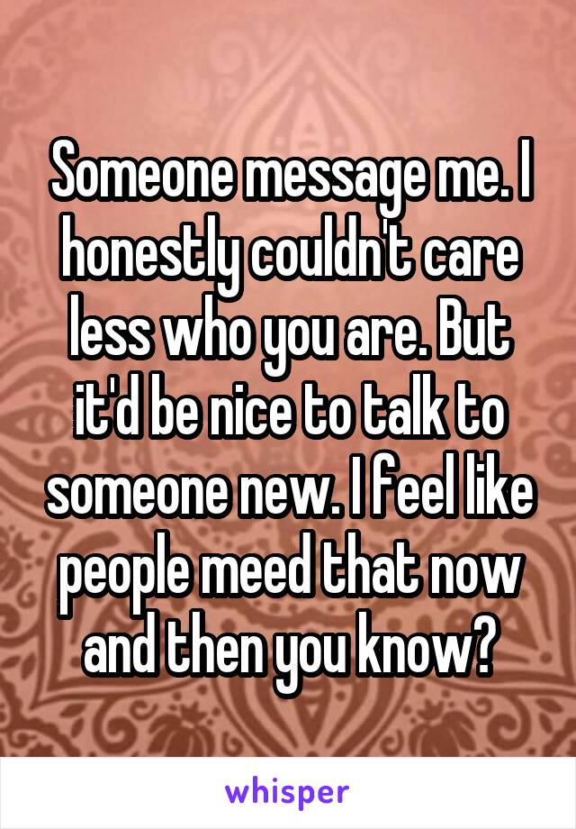 Someone message me. I honestly couldn't care less who you are. But it'd be nice to talk to someone new. I feel like people meed that now and then you know?