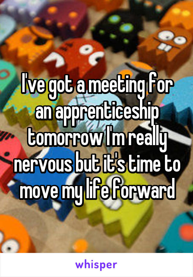I've got a meeting for an apprenticeship tomorrow I'm really nervous but it's time to move my life forward