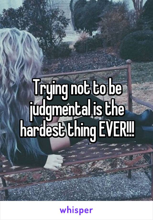 Trying not to be judgmental is the hardest thing EVER!!!