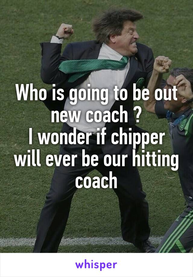 Who is going to be out new coach ? I wonder if chipper will ever be our hitting coach