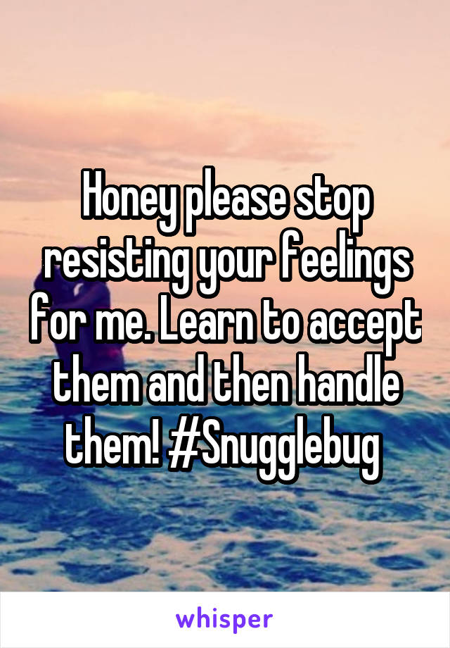 Honey please stop resisting your feelings for me. Learn to accept them and then handle them! #Snugglebug