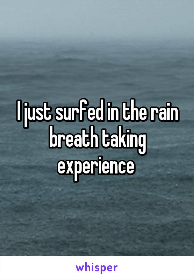 I just surfed in the rain breath taking experience
