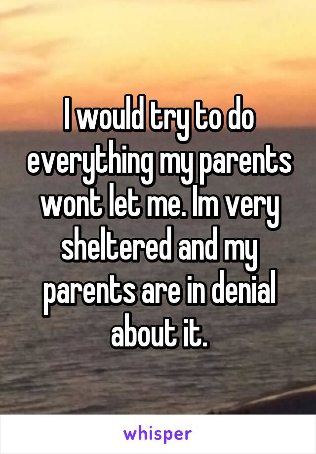 I would try to do everything my parents wont let me. Im very sheltered and my parents are in denial about it.