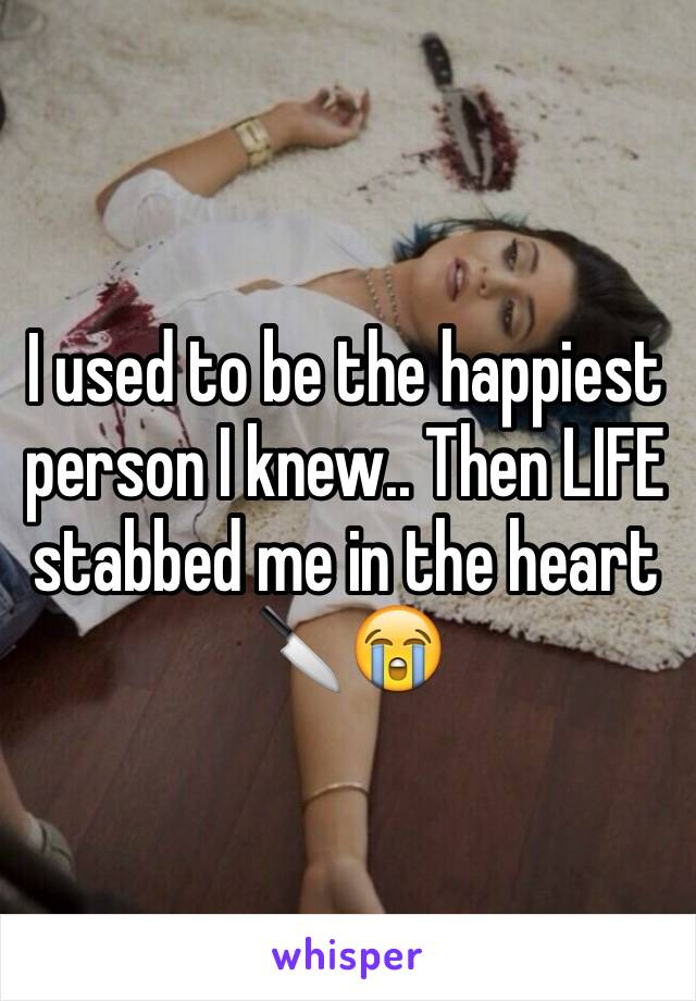 I used to be the happiest person I knew.. Then LIFE stabbed me in the heart 🔪😭