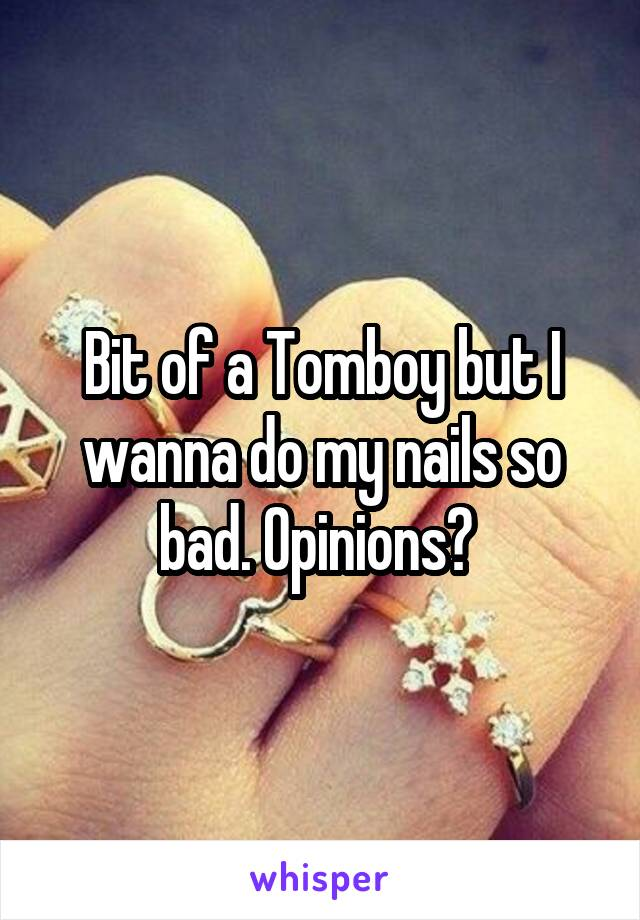 Bit of a Tomboy but I wanna do my nails so bad. Opinions?