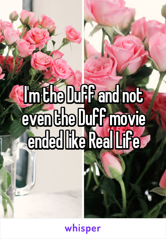 I'm the Duff and not even the Duff movie ended like Real Life
