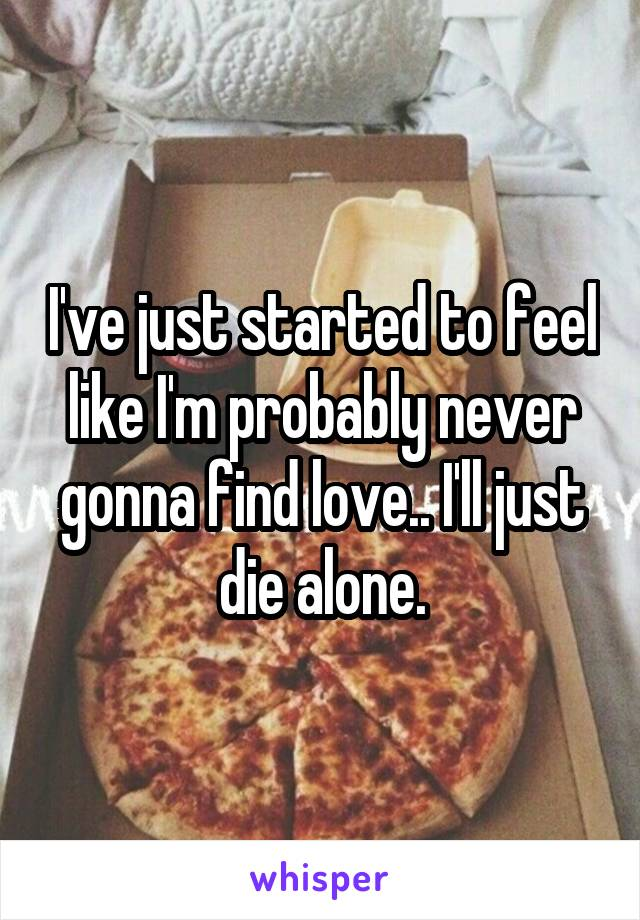 I've just started to feel like I'm probably never gonna find love.. I'll just die alone.