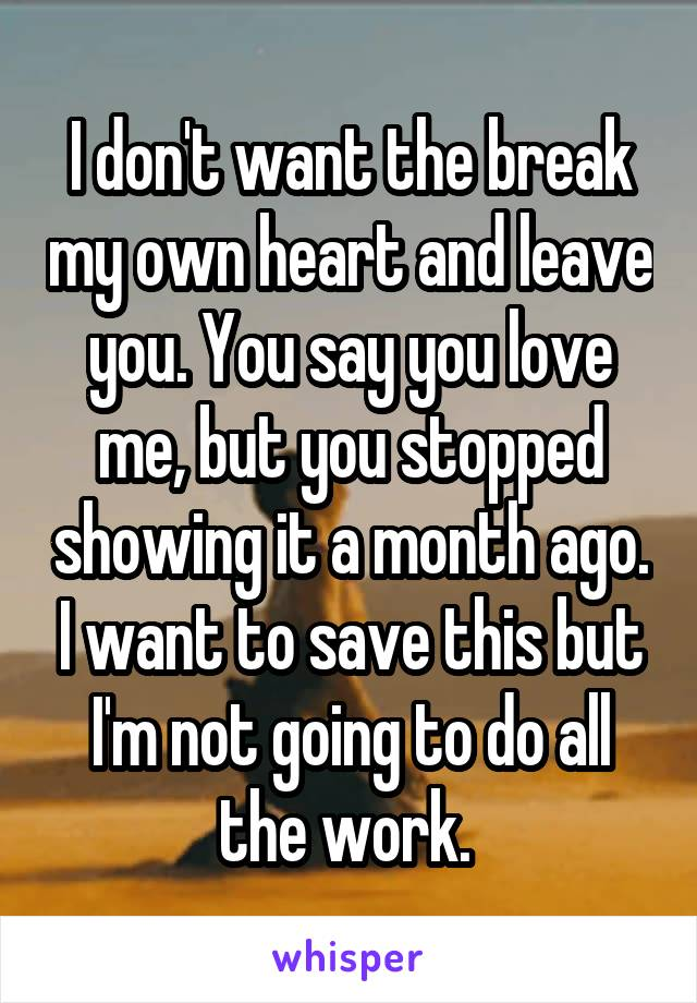 I don't want the break my own heart and leave you. You say you love me, but you stopped showing it a month ago. I want to save this but I'm not going to do all the work.