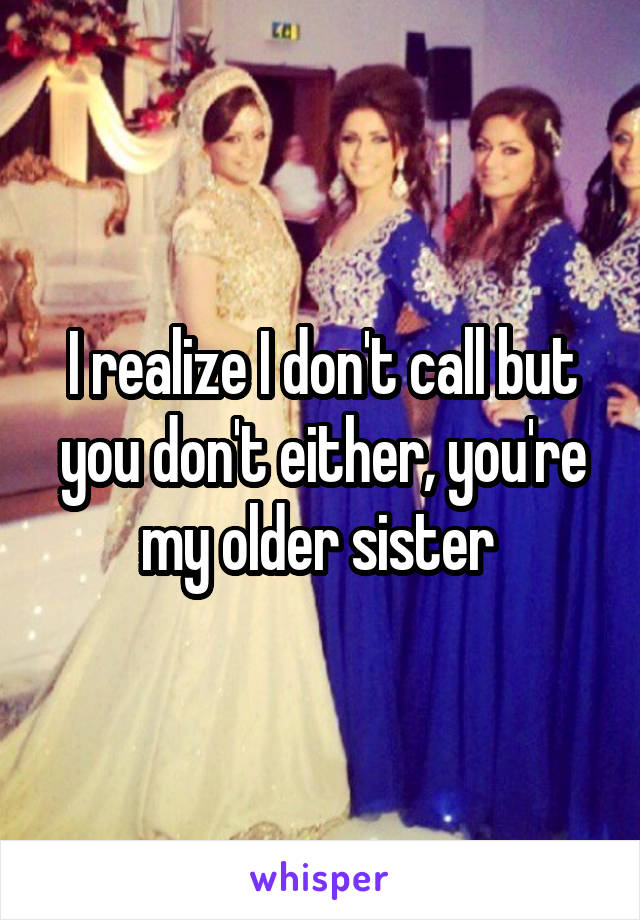 I realize I don't call but you don't either, you're my older sister