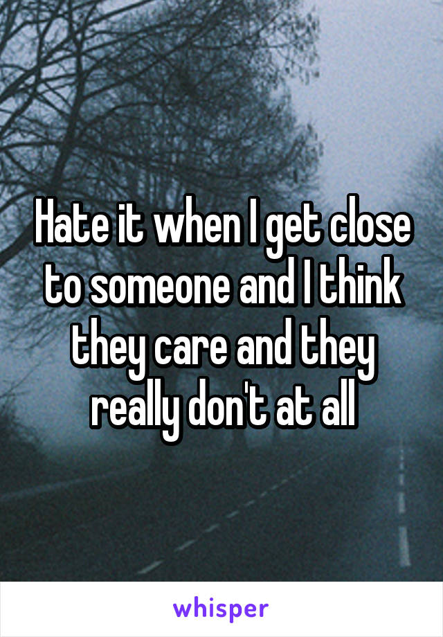 Hate it when I get close to someone and I think they care and they really don't at all