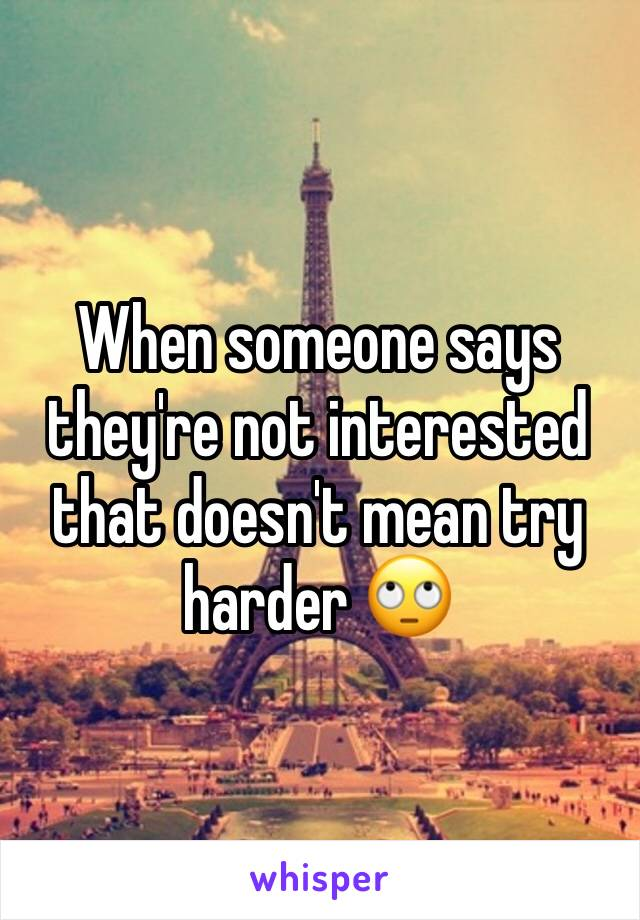 When someone says they're not interested that doesn't mean try harder 🙄