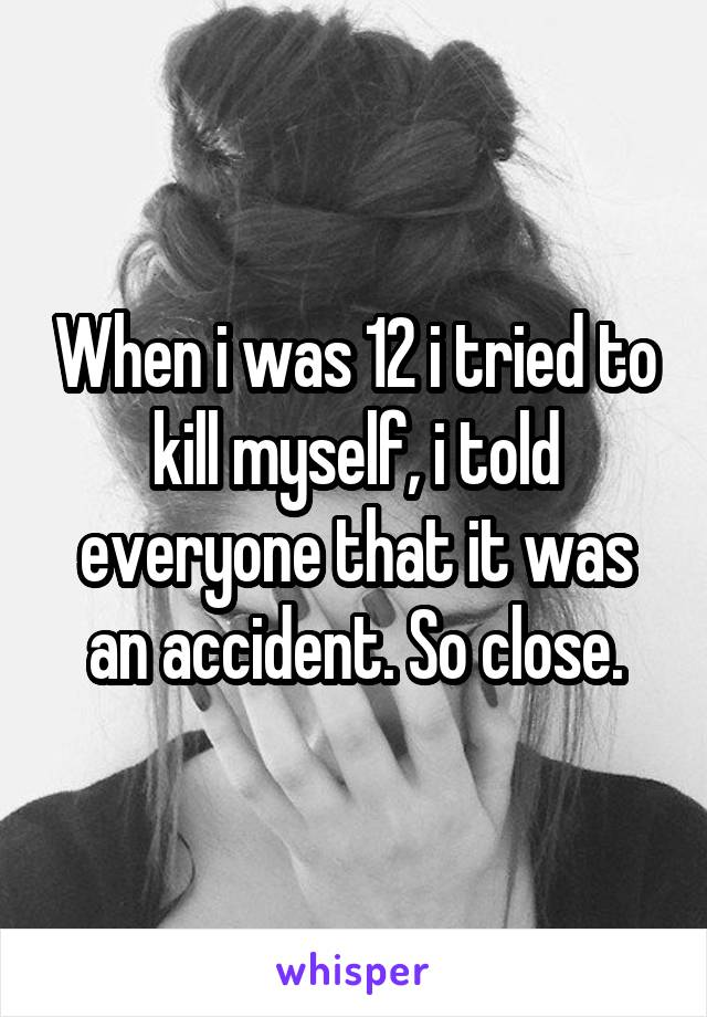 When i was 12 i tried to kill myself, i told everyone that it was an accident. So close.