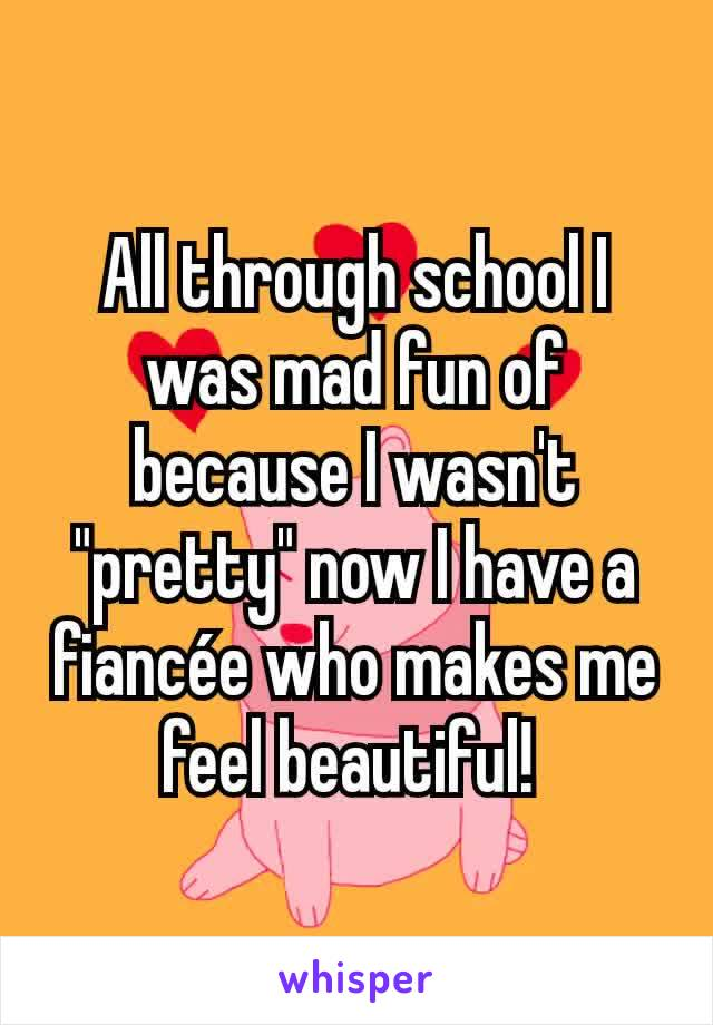 """All through school I was mad fun of because I wasn't """"pretty"""" now I have a fiancée who makes me feel beautiful!"""
