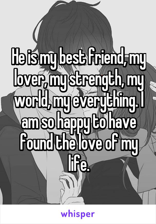 He is my best friend, my lover, my strength, my world, my everything. I am so happy to have found the love of my life.