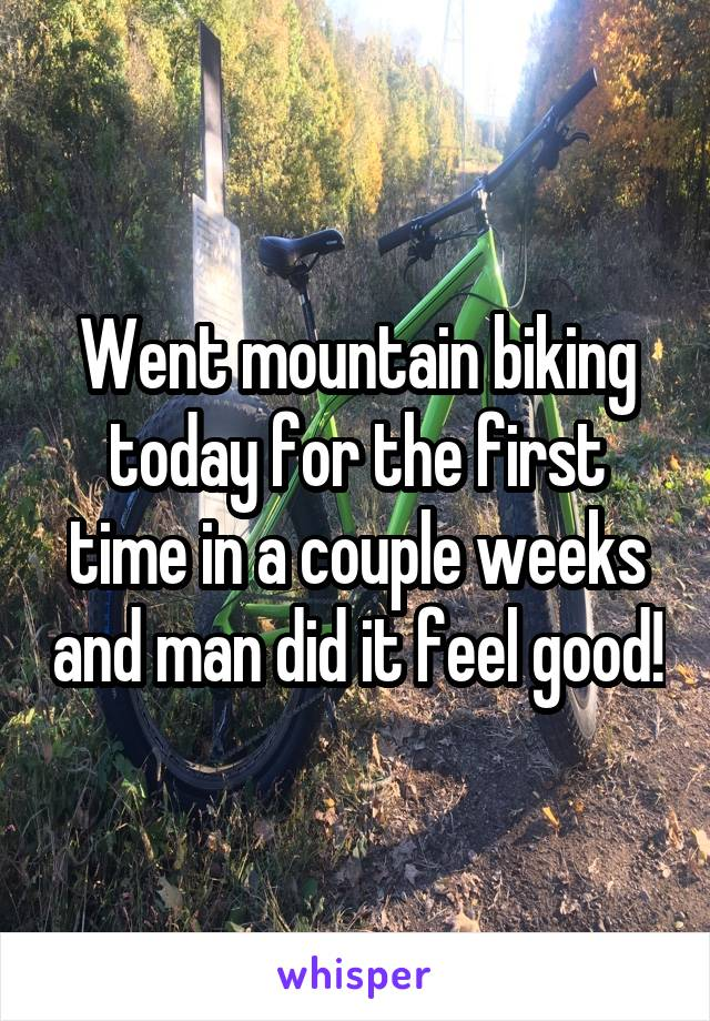 Went mountain biking today for the first time in a couple weeks and man did it feel good!