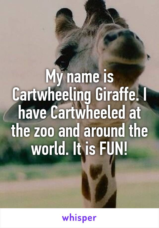 My name is Cartwheeling Giraffe. I have Cartwheeled at the zoo and around the world. It is FUN!