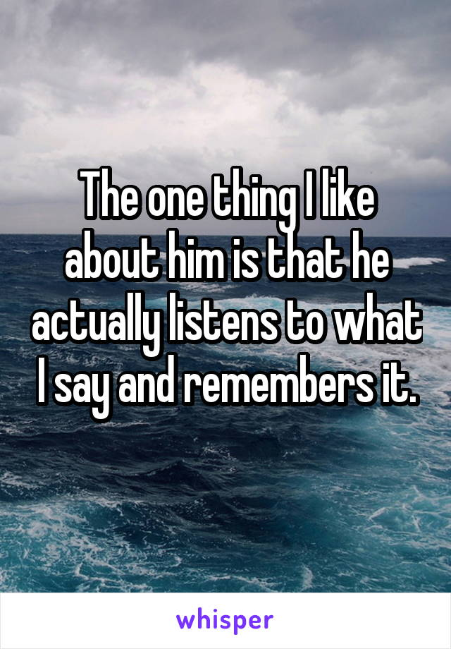 The one thing I like about him is that he actually listens to what I say and remembers it.