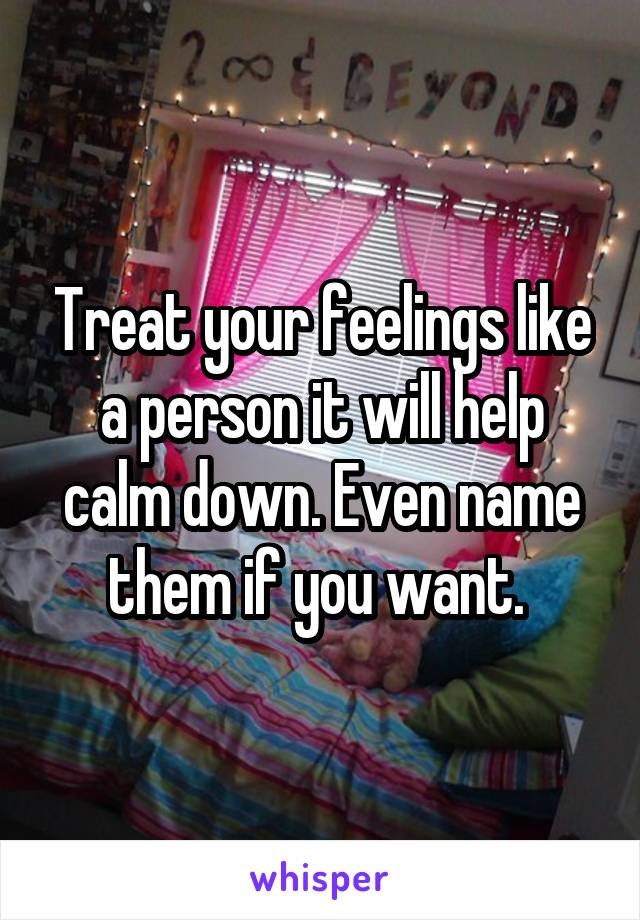 Treat your feelings like a person it will help calm down. Even name them if you want.