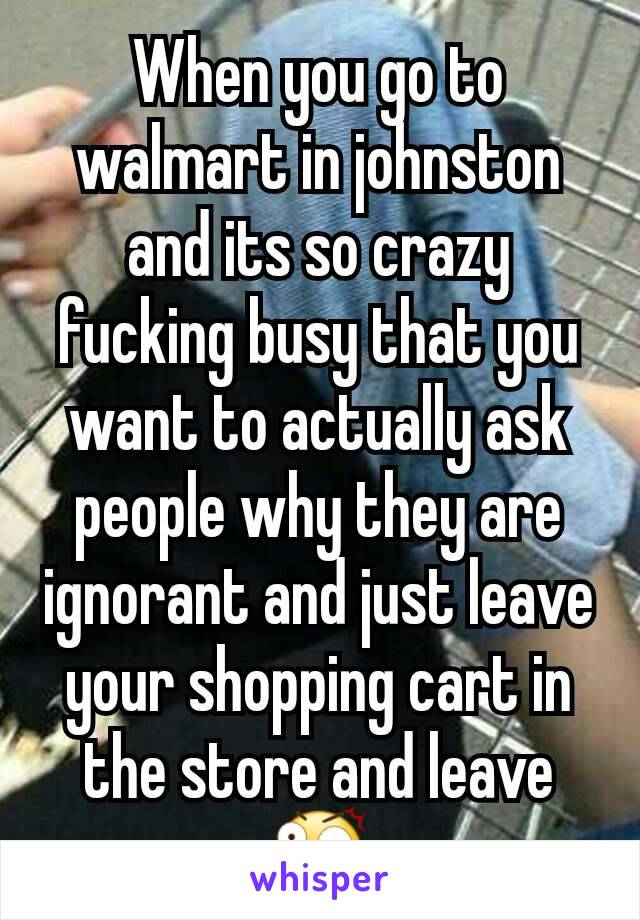 When you go to walmart in johnston and its so crazy fucking busy that you want to actually ask people why they are ignorant and just leave your shopping cart in the store and leave 😲