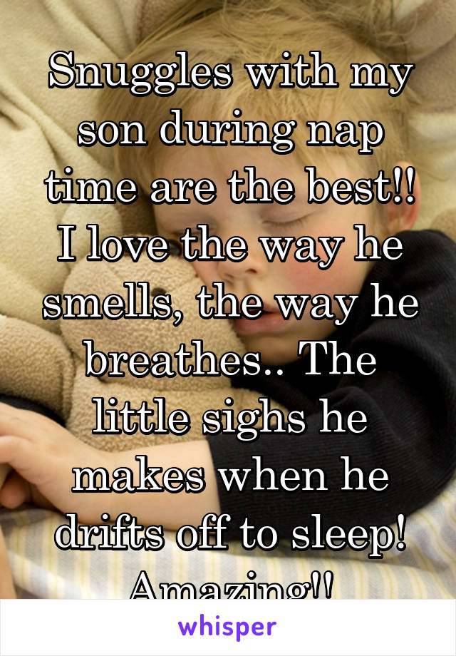 Snuggles with my son during nap time are the best!! I love the way he smells, the way he breathes.. The little sighs he makes when he drifts off to sleep! Amazing!!