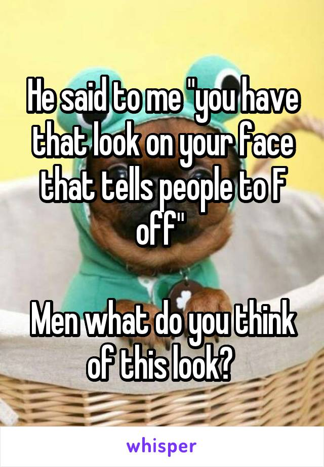 """He said to me """"you have that look on your face that tells people to F off""""   Men what do you think of this look?"""