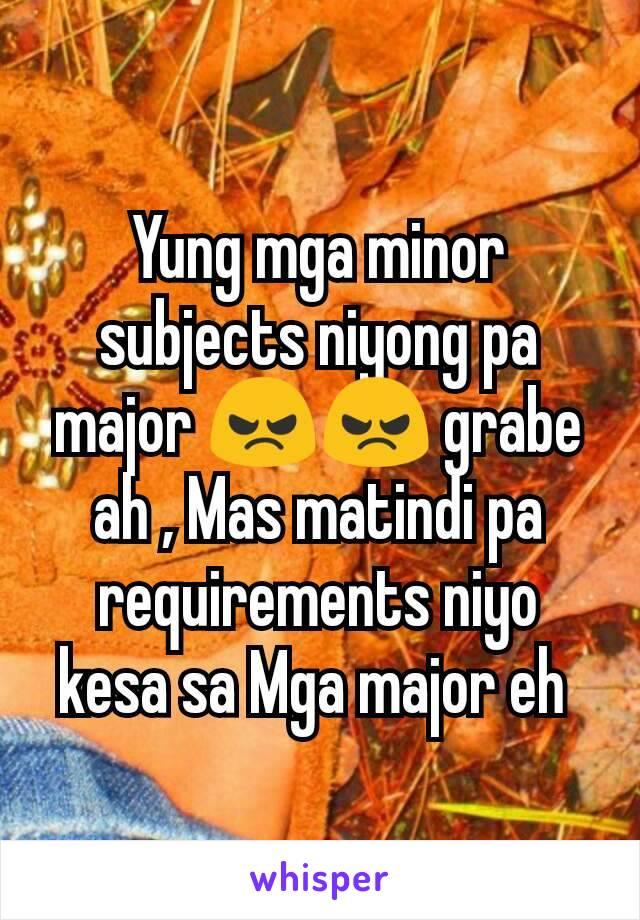 Yung mga minor subjects niyong pa major 😠😠 grabe ah , Mas matindi pa requirements niyo kesa sa Mga major eh