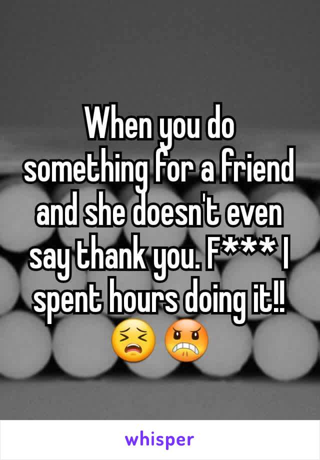 When you do something for a friend and she doesn't even say thank you. F*** I spent hours doing it!! 😣😠