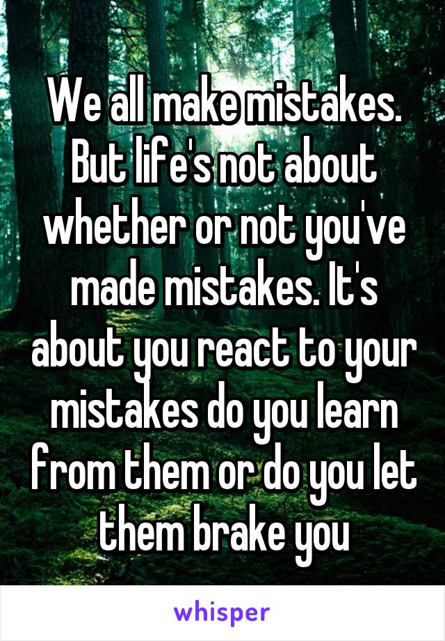 We all make mistakes. But life's not about whether or not you've made mistakes. It's about you react to your mistakes do you learn from them or do you let them brake you
