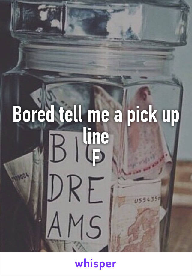 Bored tell me a pick up line F