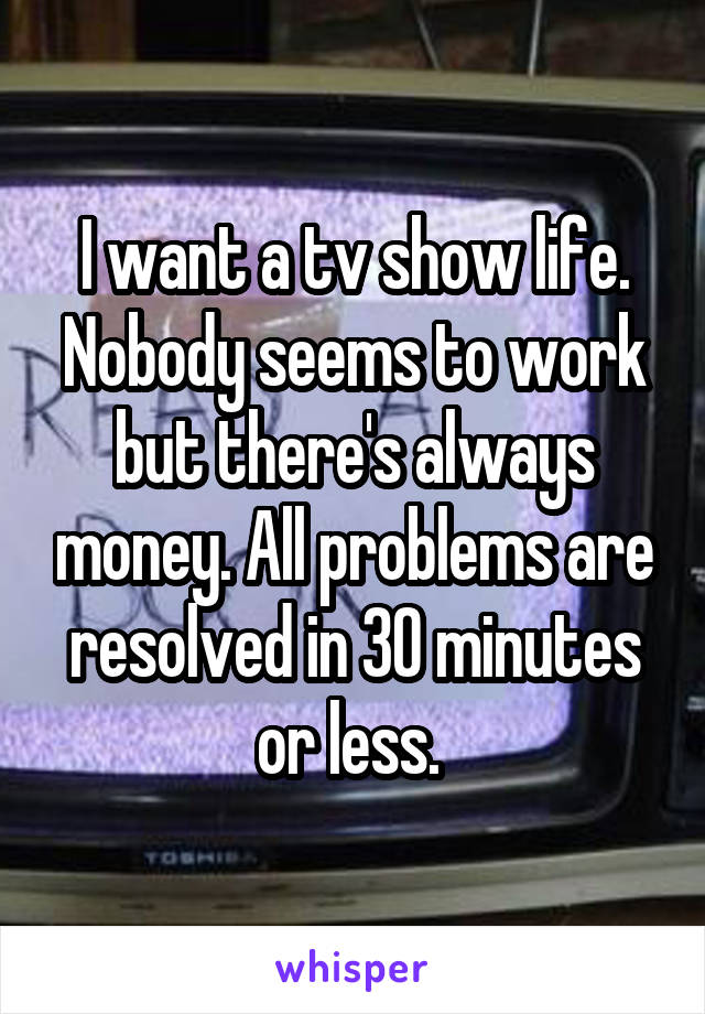 I want a tv show life. Nobody seems to work but there's always money. All problems are resolved in 30 minutes or less.
