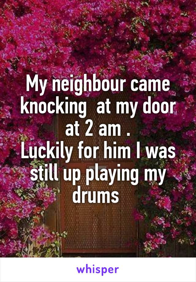 My neighbour came knocking  at my door at 2 am . Luckily for him I was still up playing my drums