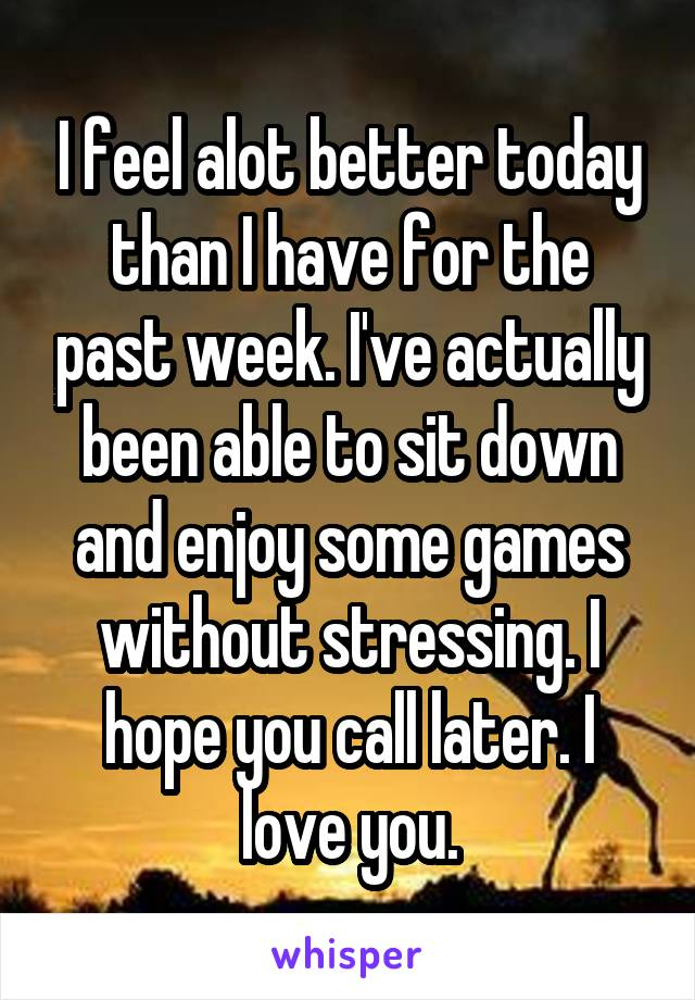 I feel alot better today than I have for the past week. I've actually been able to sit down and enjoy some games without stressing. I hope you call later. I love you.
