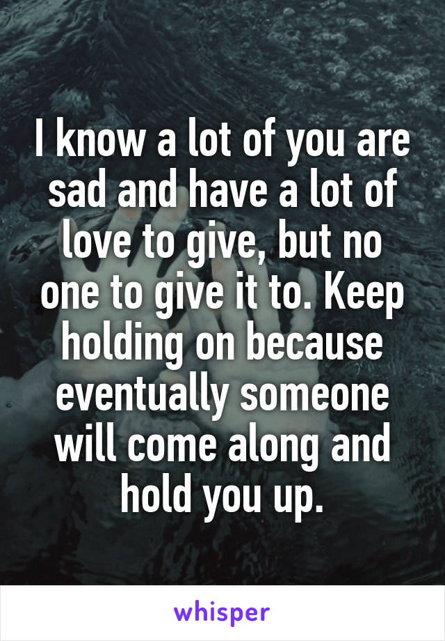 I know a lot of you are sad and have a lot of love to give, but no one to give it to. Keep holding on because eventually someone will come along and hold you up.