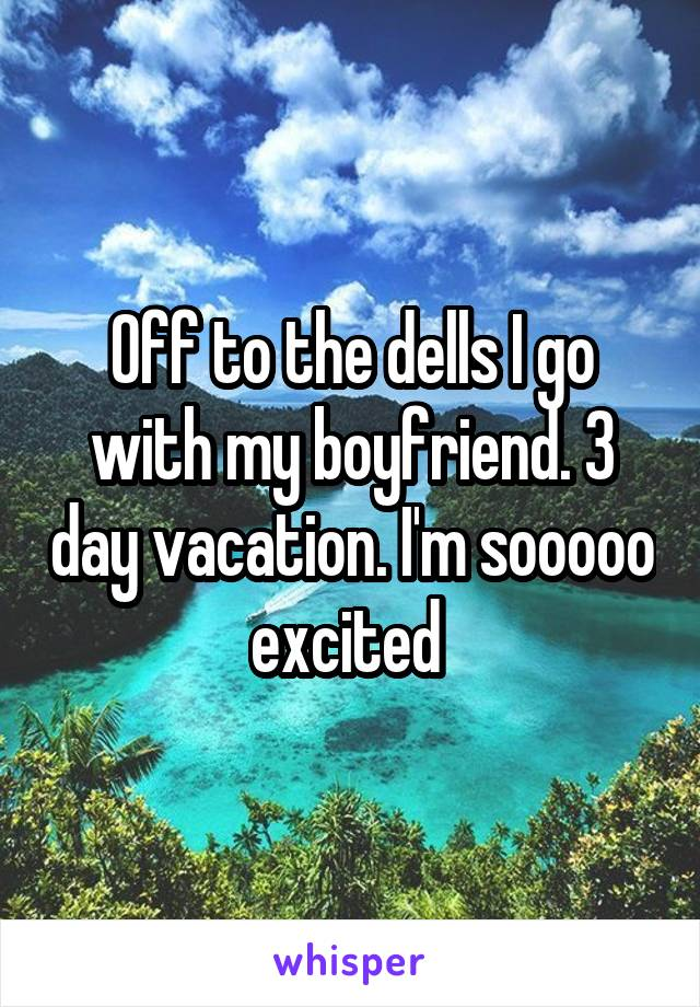 Off to the dells I go with my boyfriend. 3 day vacation. I'm sooooo excited