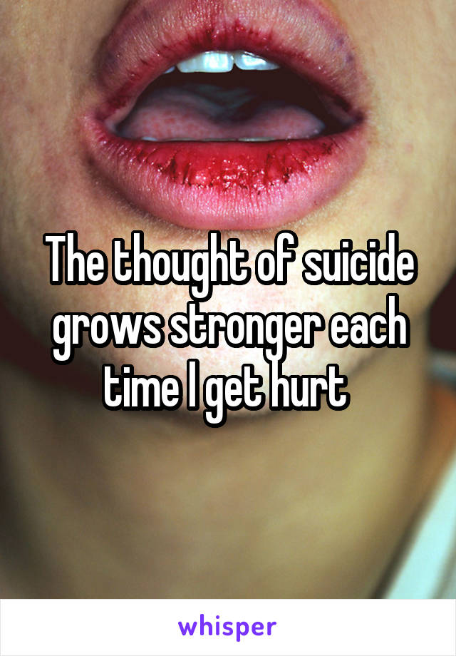 The thought of suicide grows stronger each time I get hurt