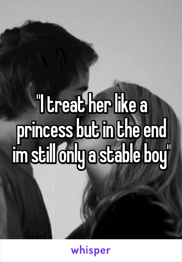 """""""I treat her like a princess but in the end im still only a stable boy"""""""
