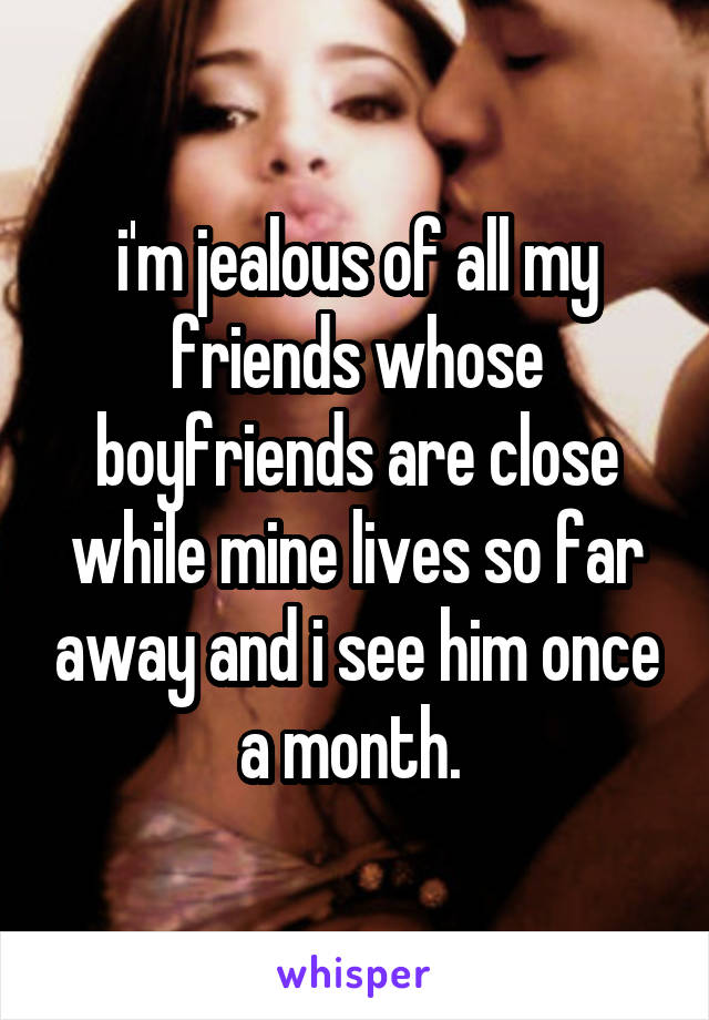 i'm jealous of all my friends whose boyfriends are close while mine lives so far away and i see him once a month.