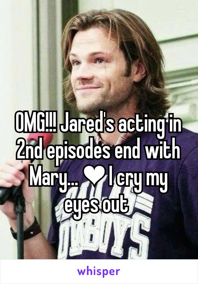 OMG!!! Jared's acting in 2nd episodes end with Mary... ❤ I cry my eyes out