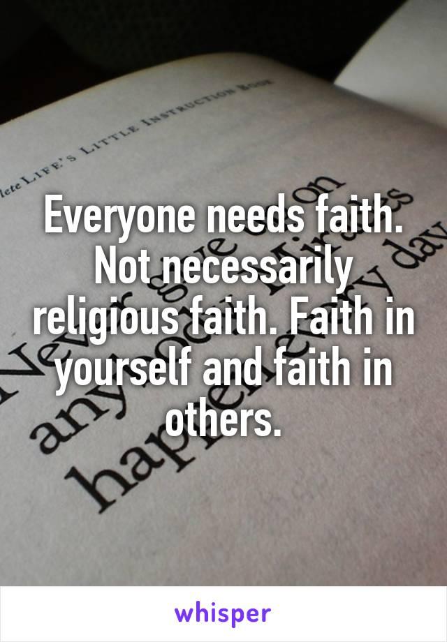 Everyone needs faith. Not necessarily religious faith. Faith in yourself and faith in others.