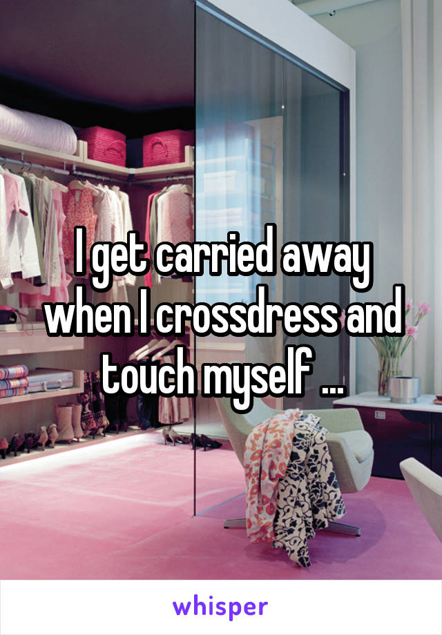 I get carried away when I crossdress and touch myself ...