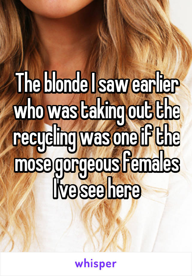 The blonde I saw earlier who was taking out the recycling was one if the mose gorgeous females I've see here