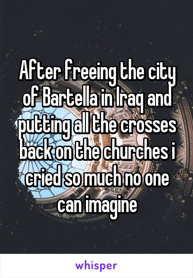After freeing the city of Bartella in Iraq and putting all the crosses back on the churches i cried so much no one can imagine